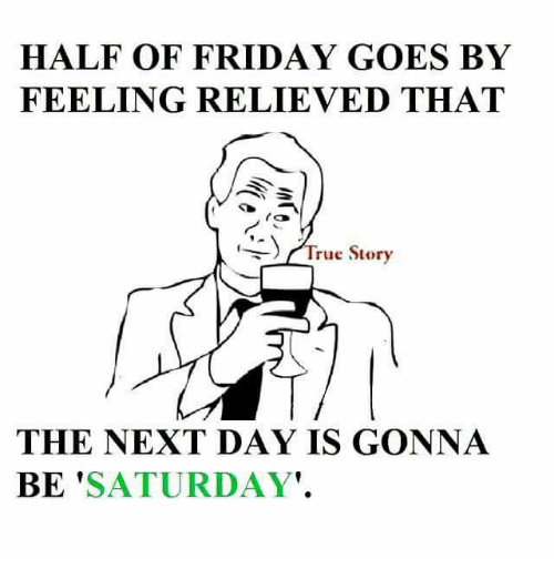 Friday, Memes, and 🤖: HALF OF FRIDAY GOES BY  FEELING RELIEVED THAT  ra  rue Story  THE NEXT DAY IS GONNA  BE  SATURDAY