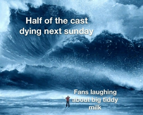 Big Tiddy: Half of the cast  dying hext sunday  Fans laughing  about big tiddy  milk