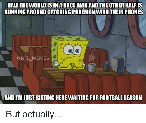 Nfl Meme: HALF THE WORLD IS IN A RACEWARANDTHE OTHER HALFIS  RUNNING AROUND CATCHING POKEMON WITHTHEIR PHONES  @NFL MEMES  ANDITM JUST SITTING HERE WAITING FOR FOOTBALL SEASON But actually...