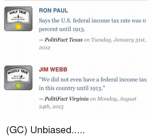 """Ron Paul: HALF TRUE  RON PAUL  POL  ACT  Says the U.S. federal income tax rate was o  TRUTH  METER  percent until 1913.  PolitiFact Texas on Tuesday, January 31st  2012  OSTLY TR  JIM WEBB  POLITIF  """"We did not even have a federal income tax  TRUTH-O  in this country until 1913.""""  PolitiFact Virginia on Monday, August  24th, 2015 (GC) Unbiased....."""