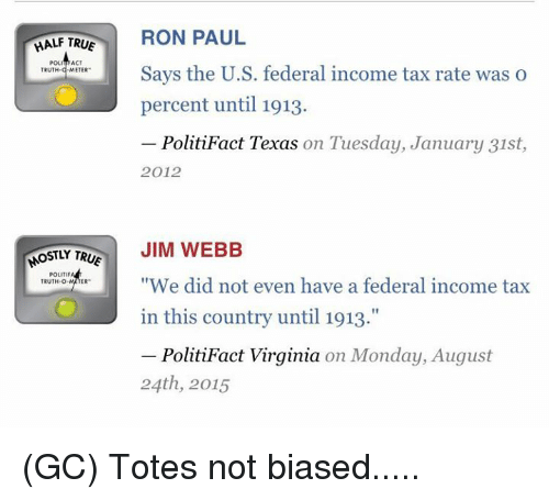 """Texas: HALF TRUE  RON PAUL  POL  ACT  Says the U.S. federal income tax rate was o  TRUTH  METER  percent until 1913.  PolitiFact Texas on Tuesday, January 31st  2012  OSTLY TR  JIM WEBB  POLITIF  """"We did not even have a federal income tax  TRUTH-O  in this country until 1913.""""  PolitiFact Virginia on Monday, August  24th, 2015 (GC) Totes not biased....."""
