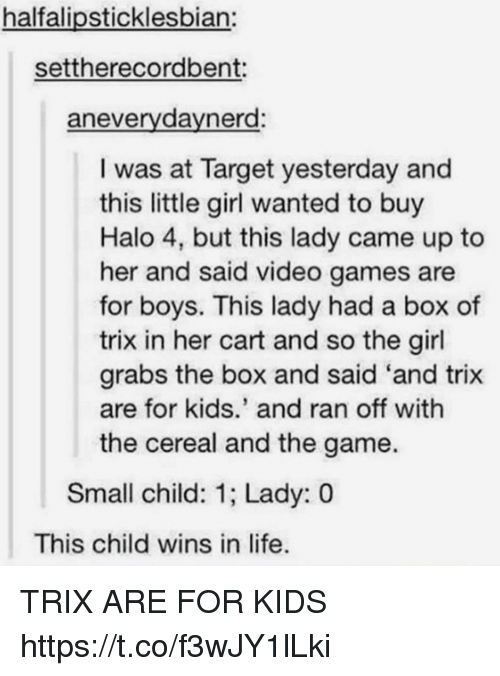 Cereally: halfalipsticklesbian:  settherecordbent:  anevervdavnerd:  I was at Target yesterday and  this little girl wanted to buy  Halo 4, but this lady came up to  her and said video games are  for boys. This lady had a box of  trix in her cart and so the girl  grabs the box and said 'and trix  are for kids.' and ran off with  the cereal and the game.  Small child: 1; Lady: 0  This child wins in life TRIX ARE FOR KIDS https://t.co/f3wJY1lLki