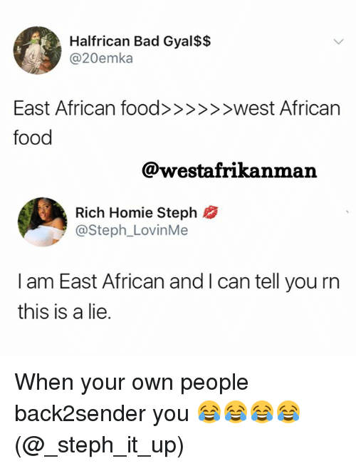 Bad, Food, and Homie: Halfrican Bad Gyal$$  dA3 @20emka  food  @westafrikanman  Rich Homie Steph  @Steph_LovinMe  I am East African and I can tell you rn  this is a lie. When your own people back2sender you 😂😂😂😂 (@_steph_it_up)