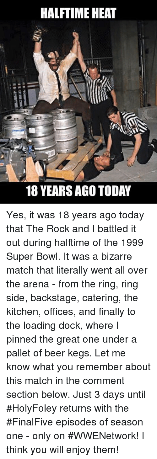 Memes, Super Bowl, and The Rock: HALFTIME HEAT  18 YEARSAGO TODAY Yes, it was 18 years ago today that The Rock and I battled it out during halftime of the 1999 Super Bowl. It was a bizarre match that literally went all over the arena - from the ring, ring side, backstage, catering, the kitchen, offices, and finally to the loading dock, where I pinned the great one under a pallet of beer kegs. Let me know what you remember about this match in the comment section below.  Just 3 days until #HolyFoley returns with the #FinalFive episodes of season one - only on #WWENetwork! I think you will enjoy them!