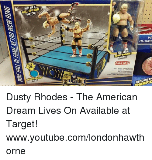 Dusty Rhodes: HALL OF FAME  MATCH!  TRY  SPRING LOADED  CHAMP  INCLUDES  FIGURE!  ONLY ATO  TH  CHAMPIa Dusty Rhodes - The American Dream Lives On  Available at Target!  www.youtube.com/londonhawthorne