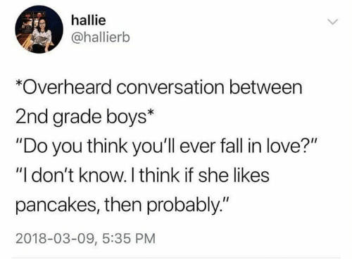 """Fall, Love, and Boys: hallie  @hallierb  *Overheard conversation between  2nd grade boys*  """"Do you think you'll ever fall in love?""""  """"I don't know. I think if she likes  pancakes, then probably.""""  2018-03-09, 5:35 PM"""