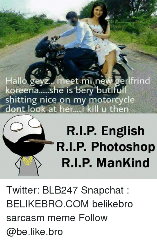 Be Like, Meme, and Memes: Hallo gayz meet mi new gerlfrind  Hallo geyz et merlfrind  koreena... he is bery butifu  shitting nice on my motorcycle  dont look at her...i kill u then  R.I.P. English  R.I.P. Photoshop  R.I.P. ManKind Twitter: BLB247 Snapchat : BELIKEBRO.COM belikebro sarcasm meme Follow @be.like.bro