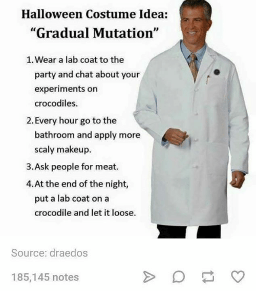 """Meate: Halloween Costume Idea:  """"Gradual Mutation""""  1. Wear a lab coat to the  party and chat about your  experiments on  crocodiles.  2. Every hour go to the  bathroom and apply more  scaly makeup.  3.Ask people for meat.  4.At the end of the night,  put a lab coat on a  crocodile and let it loose.  Source: draedos  185,145 notes"""