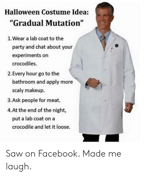 "Makeup: Halloween Costume Idea:  ""Gradual Mutation""  1. Wear a lab coat to the  party and chat about your  experiments on  crocodiles.  2. Every hour go to the  bathroom and apply more  scaly makeup  3.Ask people for meat.  4.At the end of the night,  put a lab coat on a  crocodile and let it loose. Saw on Facebook. Made me laugh."