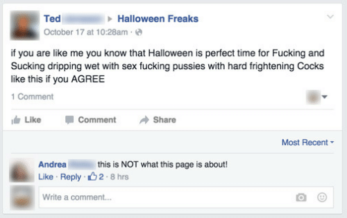 like comment share: Halloween Freaks  Ted  October 17 at 10:28am  if you are like me you know that Halloween is perfect time for Fucking and  Sucking dripping wet with sex fucking pussies with hard frightening Cocks  like this if you AGREE  1 Comment  Like  Comment  Share  Most Recent  this is NOT what this page is about!  Andrea  2 8 hrs  Like Reply  Write a comment...