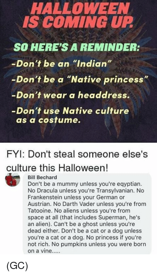 "Austrian: HALLOWEEN  IS COMING UP  SO HERE'S A REMINDER:  -Don't be an ""Indian""  -Don't be a ""Native princess""  -Don't wear a headdress.  -Don't use Native culture  as a cosfume.  FYI: Don't steal someone else's  culture this Halloween!  Bill Bechard  Don't be a mummy unless you're eqyptian  No Dracula unless you're Transylvanian. No  Frankenstein unless your German or  Austrian. No Darth Vader unless you're from  Tatooine. No aliens unless you're from  space at all (that includes Superman, he's  an alien). Can't be a ghost unless you're  dead either. Don't be a cat or a dog unless  you're a cat or a dog. No princess if you're  not rich. No pumpkins unless you were borrn (GC)"