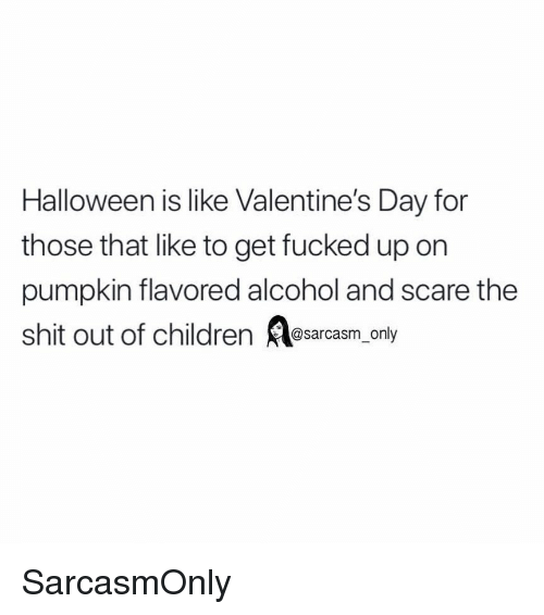 Children, Funny, and Halloween: Halloween is like Valentine's Day for  those that like to get fucked up on  pumpkin flavored alcohol and scare the  shit out of children esarcasm_only SarcasmOnly