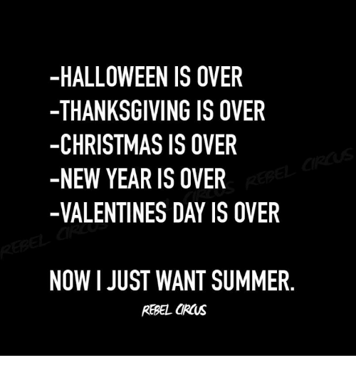 Christmas Is: -HALLOWEEN IS OVER  -THANKSGIVING IS OVER  -CHRISTMAS IS OVER  -NEW YEAR IS OVER  -VALENTINES DAY IS OVER  NOW I JUST WANT SUMMER.  REBEL URs