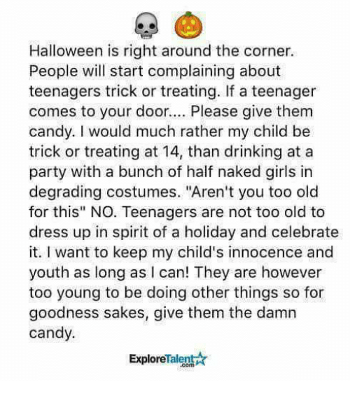 "Candy, Dank, and Drinking: Halloween is right around the corner.  People will start complaining about  teenagers trick or treating. If a teenager  comes to your door.. Please give them  candy. I would much rather my child be  trick or treating at 14, than drinking at a  party with a bunch of half naked girls in  degrading costumes. ""Aren't you too old  for this"" NO. Teenagers are not too old to  dress up in spirit of a holiday and celebrate  it. I want to keep my child's innocence and  youth as long as I can! They are however  too young to be doing other things so for  goodness sakes, give them the damn  candy.  ExploreTalent☆"