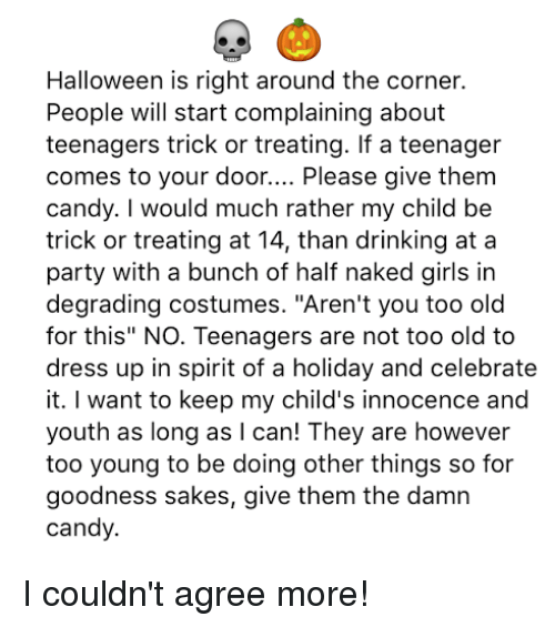 "Candy, Drinking, and Girls: Halloween is right around the corner.  People will start complaining about  teenagers trick or treating. If a teenager  comes to your door  Please give them  candy. I would much rather my child be  trick or treating at 14, than drinking at a  party with a bunch of half naked girls in  degrading costumes. ""Aren't you too old  for this"" NO. Teenagers are not too old to  dress up in spirit of a holiday and celebrate  it. want to keep my child's innocence and  youth as long as I can! They are however  too young to be doing other things so for  goodness sakes, give them the damn  candy. I couldn't agree more!"