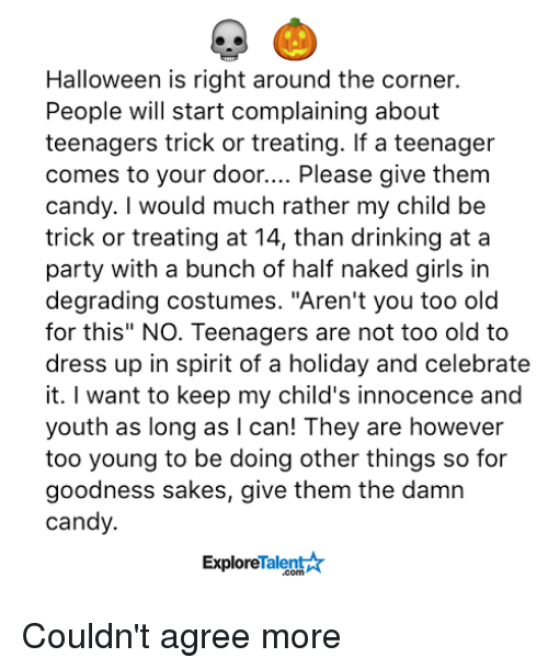 "Candy, Drinking, and Girls: Halloween is right around the corner.  People will start complaining about  teenagers trick or treating. If a teenager  comes to your door  Please give them  candy. I would much rather my child be  trick or treating at 14, than drinking at a  party with a bunch of half naked girls in  degrading costumes. ""Aren't you too old  for this"" NO. Teenagers are not too old to  dress up in spirit of a holiday and celebrate  it. want to keep my child's innocence and  youth as long as I can! They are however  too young to be doing other things so for  goodness sakes, give them the damn  candy.  Talent  Explore Couldn't agree more"