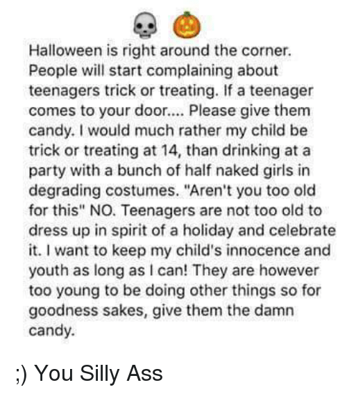 "Ass, Candy, and Dank: Halloween is right around the corner.  People will start complaining about  teenagers trick or treating. If a teenager  comes to your door.  Please give them  candy. would much rather my child be  trick or treating at 14, than drinking at a  party with a bunch of half naked girls in  degrading costumes. ""Aren't you too old  for this"" NO Teenagers are not too old to  dress up in spirit of a holiday and celebrate  it. want to keep my child's innocence and  youth as long as can! They are however  too young to be doing other things so for  goodness sakes, give them the damn  candy. ;)  You Silly Ass"