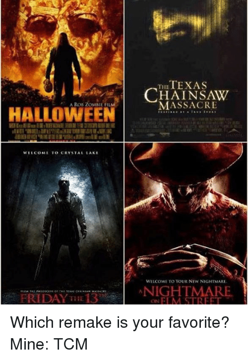 Massacreing: HALLOWEEN  WELCOME TO CRYSTAL LAKE  FRIDAY THE 13  TEXAS  THE  MASSACRE  WELCOME TO YOUR NEW NIGHTMARE.  NIGHTMARE  ON ELM STREET Which remake is your favorite? Mine: TCM
