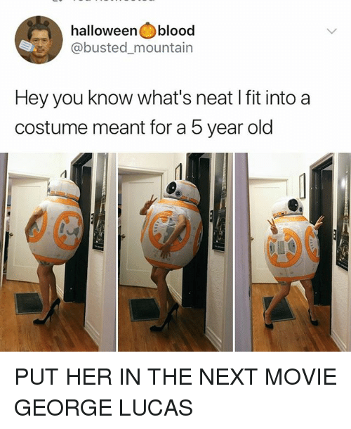 Memes, Movie, and Old: halloweenblood  @busted_mountain  Hey you know what's neat I fit into a  costume meant for a 5 year old PUT HER IN THE NEXT MOVIE GEORGE LUCAS
