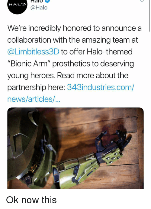 """collaboration: HALO  @Halo  We're incredibly honored to announce a  collaboration with the amazing team at  @Limbitless3D to offer Halo-themed  """"Bionic Arm"""" prosthetics to deserving  young heroes. Read more about the  partnership here: 343industries.com/  news/articles/ Ok now this"""
