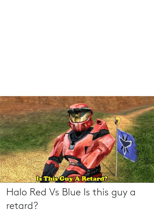 Red vs. Blue: Halo Red Vs Blue Is this guy a retard?