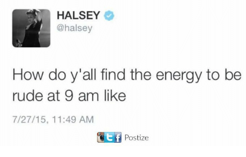 Dank, Energy, and Rude: HALSEY  @halsey  How do y all find the energy to be  rude at 9 am like  7/27/15, 11:49 AM  GEf Postize
