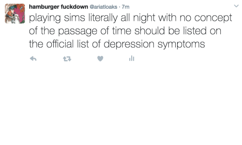 the passage: hamburger fuckdown @ariatloaks  playing sims literally all night with no concept  of the passage of time should be listed on  the official list of depression symptoms  7m