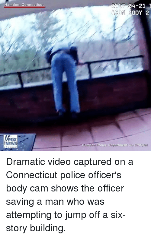 Memes, News, and Police: Hamden, Connecticut  NEWS  4-21 T  ODY 2  Hamd  Police Deparment Story ful Dramatic video captured on a Connecticut police officer's body cam shows the officer saving a man who was attempting to jump off a six-story building.