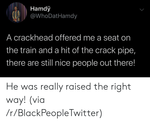 crackhead: Hamdy  @WhoDatHamdy  A crackhead offered me a seat on  the train and a hit of the crack pipe,  there are still nice people out there! He was really raised the right way! (via /r/BlackPeopleTwitter)