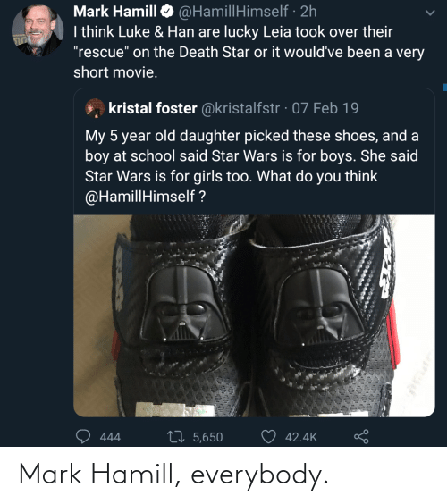 "Death Star: @HamillHimself · 2h  I think Luke & Han are lucky Leia took over their  ""rescue"" on the Death Star or it would've been a very  Mark Hamill  short movie.  kristal foster @kristalfstr · 07 Feb 19  My 5 year old daughter picked these shoes, and a  boy at school said Star Wars is for boys. She said  Star Wars is for girls too. What do you think  @HamillHimself ?  27 5,650  42.4K  444 Mark Hamill, everybody."