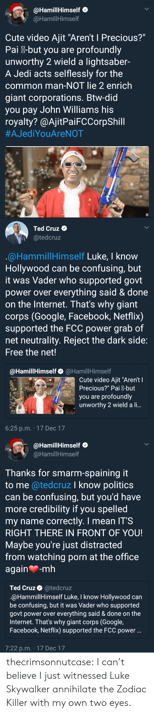 """the zodiac killer: @HamillHimself  @HamillHimself  Cute video Ajit """"Aren't I Precious?  Pai -but you are profoundly  unworthy 2 wield a lightsaber-  A Jedi acts selflessly for the  common man-NOT lie 2 enrich  giant corporations. Btw-did  you pay John Williams his  royalty? @AjitPaiFCCorpShill  #AJediYouAreNOT   Ted Cruz  @tedcruz  @HammillHimself Luke, I know  Hollywood can be confusing, but  it was Vader who supported govt  power over everything said & done  on the Internet. That's why giant  corps (Google, Facebook, Netflix)  supported the FCC power grab of  net neutrality. Reject the dark side:  Free the net!  @HamillHimself @HamillHimself  Cute video Ajit """"Aren't I  Precious?"""" Pai 8-but  you are profoundly  unworthy 2 wield a Ii..  6:25 p.m. 17 Dec 17   @HamillHimself  @HamillHimself  Thanks for smarm-spaining it  to me @tedcruz I know politics  can be confusing, but you'd have  more credibility if you spelled  my name correctly. I mean IT'S  RIGHT THERE IN FRONT OF YOU  Maybe you're just distracted  from watching porn at the office  again-mh  Ted Cruz @tedcruz  @HammillHimself Luke, I know Hollywood can  be confusing, but it was Vader who supported  govt power over everything said & done on the  Internet. That's why giant corps (Google,  Facebook, Netflix) supported the FCC power  7:22 p.m. 17 Dec 17 thecrimsonnutcase:  I can't believe I just witnessed Luke Skywalker annihilate the Zodiac Killer with my own two eyes."""