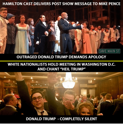 "trump donald: HAMILTON CAST DELIVERS POST SHOW MESSAGE TO MIKE PENCE  SAVE MAIN ST  OUTRAGED DONALD TRUMP DEMANDS APOLOGY  WHITE NATIONALISTS HOLD MEETING IN WASHINGTON D.C.  AND CHANT ""HEIL TRUMP""  DONALD TRUMP COMPLETELY SILENT"