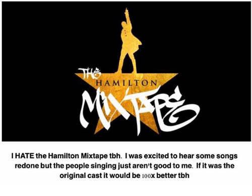 Good: HAMILTON  I HATE the Hamilton Mixtapetbh. l was excited to hear some songs  redone but the people singing just aren't good to me. If it was the  original cast it would be  100  better tbh