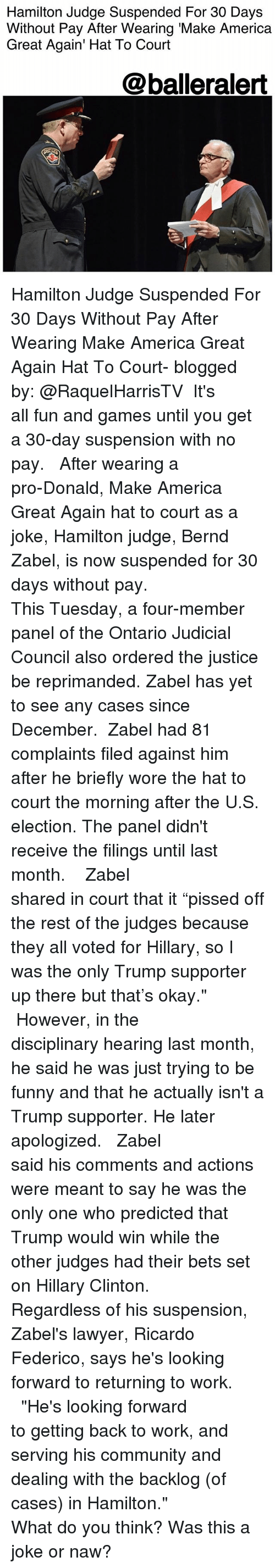 "Lawyered: Hamilton Judge Suspended For 30 Days  Without Pay After Wearing 'Make America  Great Again' Hat To Court  @balleralert Hamilton Judge Suspended For 30 Days Without Pay After Wearing Make America Great Again Hat To Court- blogged by: @RaquelHarrisTV ⠀⠀⠀⠀⠀⠀⠀ It's all fun and games until you get a 30-day suspension with no pay. ⠀⠀⠀⠀⠀⠀⠀ ⠀⠀⠀⠀⠀⠀⠀ After wearing a pro-Donald, Make America Great Again hat to court as a joke, Hamilton judge, Bernd Zabel, is now suspended for 30 days without pay. ⠀⠀⠀⠀⠀⠀⠀ ⠀⠀⠀⠀⠀⠀⠀ This Tuesday, a four-member panel of the Ontario Judicial Council also ordered the justice be reprimanded. Zabel has yet to see any cases since December. ⠀⠀⠀⠀⠀⠀⠀ Zabel had 81 complaints filed against him after he briefly wore the hat to court the morning after the U.S. election. The panel didn't receive the filings until last month. ⠀⠀⠀⠀⠀⠀⠀ ⠀⠀⠀⠀⠀⠀⠀ ⠀⠀⠀⠀⠀⠀⠀ Zabel shared in court that it ""pissed off the rest of the judges because they all voted for Hillary, so I was the only Trump supporter up there but that's okay."" ⠀⠀⠀⠀⠀⠀⠀ ⠀⠀⠀⠀⠀⠀⠀ However, in the disciplinary hearing last month, he said he was just trying to be funny and that he actually isn't a Trump supporter. He later apologized. ⠀⠀⠀⠀⠀⠀⠀ ⠀⠀⠀⠀⠀⠀⠀ Zabel said his comments and actions were meant to say he was the only one who predicted that Trump would win while the other judges had their bets set on Hillary Clinton. ⠀⠀⠀⠀⠀⠀⠀ Regardless of his suspension, Zabel's lawyer, Ricardo Federico, says he's looking forward to returning to work. ⠀⠀⠀⠀⠀⠀⠀ ⠀⠀⠀⠀⠀⠀⠀ ""He's looking forward to getting back to work, and serving his community and dealing with the backlog (of cases) in Hamilton."" ⠀⠀⠀⠀⠀⠀⠀ ⠀⠀⠀⠀⠀⠀⠀ What do you think? Was this a joke or naw?"