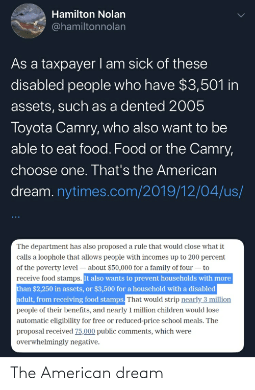 the proposal: Hamilton Nolan  @hamiltonnolan  As a taxpayer I am sick of these  disabled people who have $3,501 in  assets, such as a dented 2005  Toyota Camry, who also want to be  able to eat food. Food or the Camry,  choose one. That's the American  dream. nytimes.com/2019/12/04/us/  The department has also proposed a rule that would close what it  calls a loophole that allows people with incomes up to 200 percent  of the poverty level – about $50,000 for a family of four – to  receive food stamps. It also wants to prevent households with more  than $2,250 in assets, or $3,500 for a household with a disabled  adult, from receiving food stamps. That would strip nearly 3 million  people of their benefits, and nearly 1 million children would lose  automatic eligibility for free or reduced-price school meals. The  proposal received 75,000 public comments, which were  overwhelmingly negative. The American dream