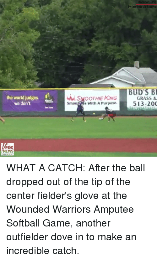 Hamilton Ohio: Hamilton, Ohio  TvHamilton via Storyful  BUD S B  the world judges.  wa don't.  wi. SMOOTHIE KİNG  Smoos With A Purpose.  GRASS&  513-200  FOX  NEWS WHAT A CATCH: After the ball dropped out of the tip of the center fielder's glove at the Wounded Warriors Amputee Softball Game, another outfielder dove in to make an incredible catch.