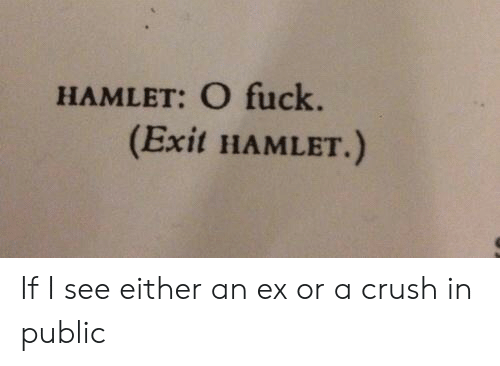 Crush: HAMLET: O fuck.  (Exit HAMLET.) If I see either an ex or a crush in public