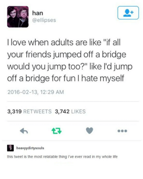 """Friends, Life, and Love: han  @ellipses  I love when adults are like """"if all  your friends jumped off a bridge  would you jump too?"""" like l'd jump  off a bridge for fun I hate myself  2016-02-13, 12:29 AM  3.319  RETWEETS 3.742  LIKES  heavy dirty souls  this tweet is the most relatable thing I've ever read in my whole life"""