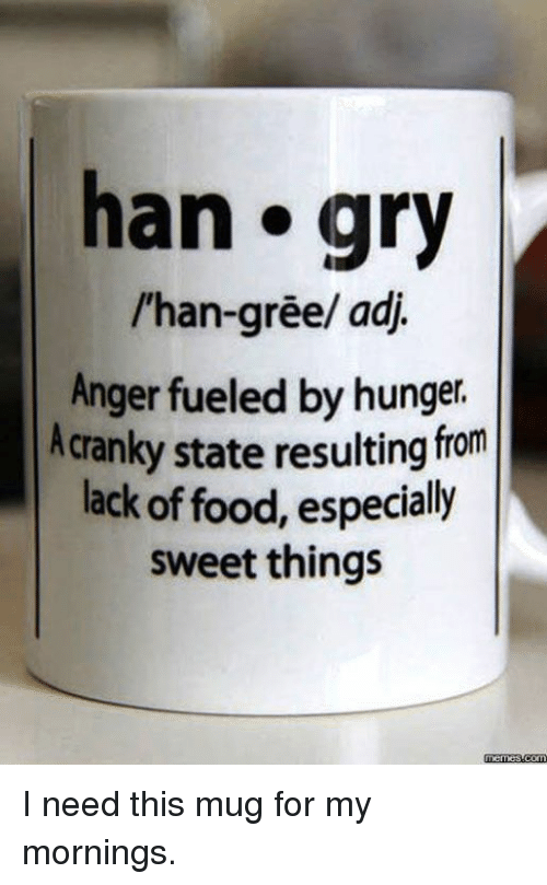 dank: han gry  l'han-gree/ adj.  Anger fueled by  hunger.  cranky state resulting from  lack of food, especially  sweet things  memesdcom I need this mug for my mornings.