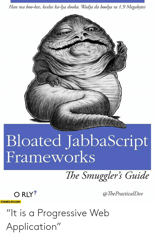 "mø: Han ma boo-kee, keelee ka-lya dooka. Wadja da boolya ra 1.9 Megabytes  Bloated JabbaScript  Frameworks  The Smuggler's Guide  O RLY?  @ThePracticalDev  STARECAT.COM ""It is a Progressive Web Application"""