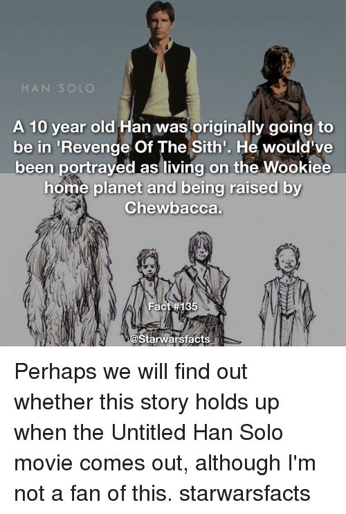 Chewbacca, Han Solo, and Memes: HAN SOLO  A 10 year old  Han was originally going to  be in  Revenge Of The Sith'. He would've  been portrayed as living on the Wookiee  home planet and being raised by  Chewbacca.  Fact  #135  Starwarsfacts Perhaps we will find out whether this story holds up when the Untitled Han Solo movie comes out, although I'm not a fan of this. starwarsfacts