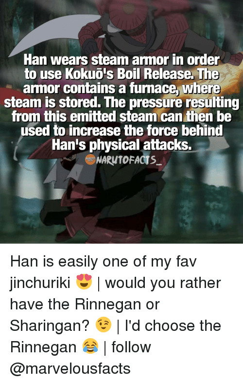 rinnegan: Han Wears steam armor in order  to use  Kokuois Boil Release. The  armor contains a furnace where  steam is stored. The  pressure resulting  from this emitted steam can then be  used to increase the force behind  Han's physical attacks.  NARuTOFACTs Han is easily one of my fav jinchuriki 😍   would you rather have the Rinnegan or Sharingan? 😉   I'd choose the Rinnegan 😂   follow @marvelousfacts