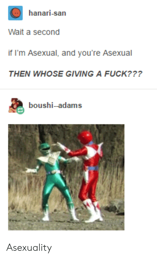 Giving A Fuck: hanari-san  Wait a second  if I'm Asexual, and you're Asexual  THEN WHOSE GIVING A FUCK???  boushi-adams Asexuality