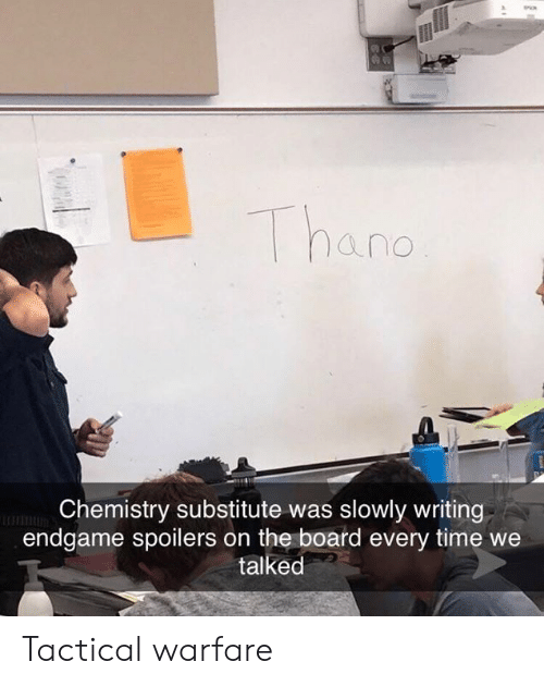 Warfare: hand  Chemistry substitute was slowly writing  endgame spoilers on the board every time we  talked Tactical warfare