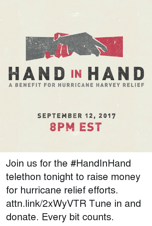 Memes, Money, and Hurricane: HAND IN HAN D  A BENEFIT FOR HURRICANE HARVEY RELIEF  SEPTEMBER 12, 2017  8PM EST Join us for the #HandInHand telethon tonight to raise money for hurricane relief efforts. attn.link/2xWyVTR  Tune in and donate. Every bit counts.