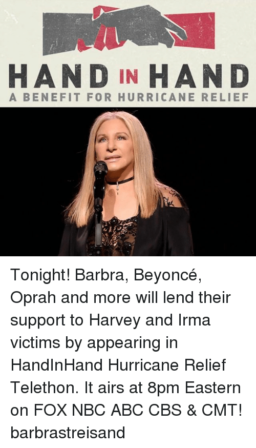 Abc, Barbra Streisand, and Beyonce: HAND IN HAND  A BENEFIT FOR HURRICANE RELIEF Tonight! Barbra, Beyoncé, Oprah and more will lend their support to Harvey and Irma victims by appearing in HandInHand Hurricane Relief Telethon. It airs at 8pm Eastern on FOX NBC ABC CBS & CMT! barbrastreisand