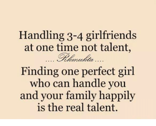 Family, Girls, and Memes: Handling 3-4 girlfriends  at one time not talent,  Finding one perfect girl  Who can handle you  and your family  happily  is the real talent.