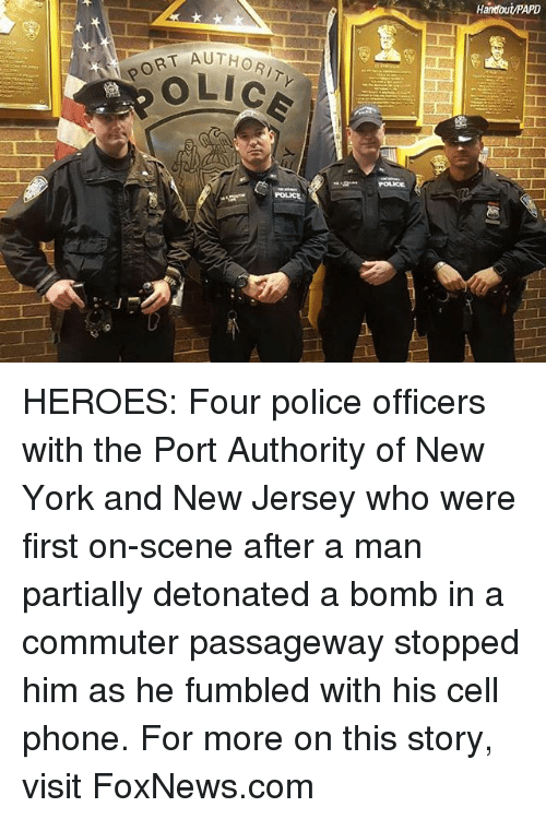 Memes, New York, and Phone: Handout/PAPD  AUTHORITY  LICE  PORT AUTH HEROES: Four police officers with the Port Authority of New York and New Jersey who were first on-scene after a man partially detonated a bomb in a commuter passageway stopped him as he fumbled with his cell phone. For more on this story, visit FoxNews.com
