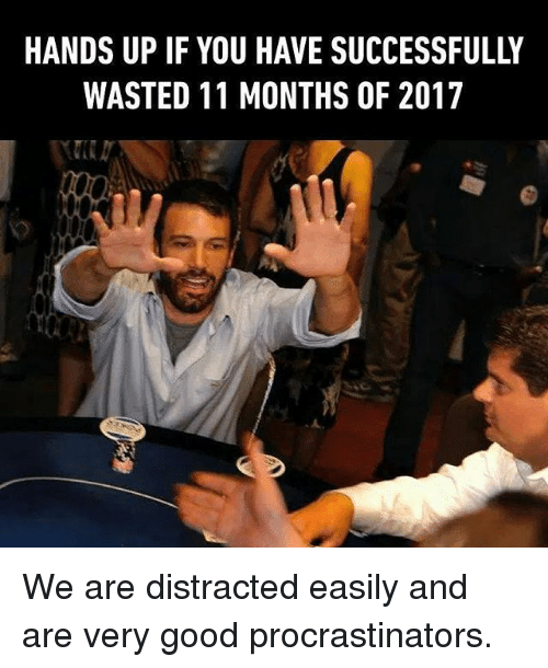 Memes, Good, and 🤖: HANDS UP IF YOU HAVE SUCCESSFULLY  WASTED 11 MONTHS OF 2017  A. We are distracted easily and are very good procrastinators.