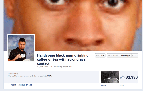 Suggest: Handsome black man drinking Like  coffee or tea with strong eye  contact  32,336 likes 19,323 talking about this  Follow Message  Community  lets just keep our ccomments in our pockets OKAY  32,336  About  Suggest an Edit  Photos  Likes